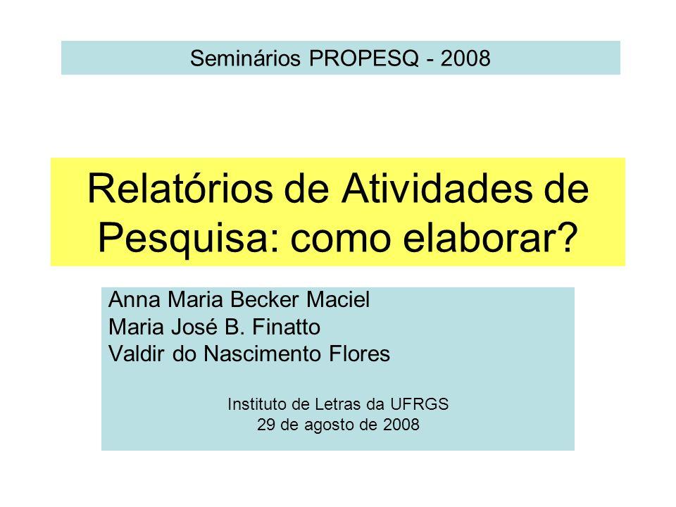 Relatórios de Atividades de Pesquisa: como elaborar? Anna Maria Becker Maciel Maria José B. Finatto Valdir do Nascimento Flores Instituto de Letras da