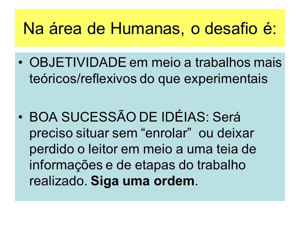 Na área de Humanas, o desafio é: OBJETIVIDADE em meio a trabalhos mais teóricos/reflexivos do que experimentais BOA SUCESSÃO DE IDÉIAS: Será preciso s