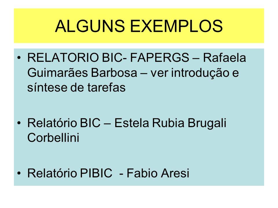 ALGUNS EXEMPLOS RELATORIO BIC- FAPERGS – Rafaela Guimarães Barbosa – ver introdução e síntese de tarefas Relatório BIC – Estela Rubia Brugali Corbelli