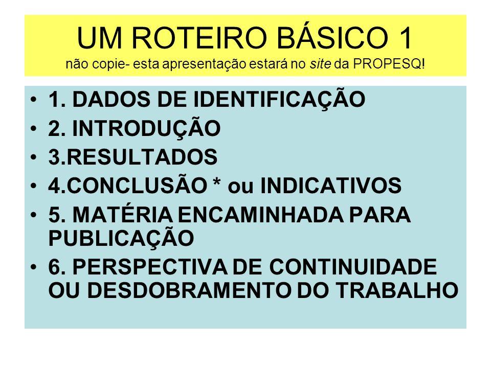 UM ROTEIRO BÁSICO 1 não copie- esta apresentação estará no site da PROPESQ! 1. DADOS DE IDENTIFICAÇÃO 2. INTRODUÇÃO 3.RESULTADOS 4.CONCLUSÃO * ou INDI