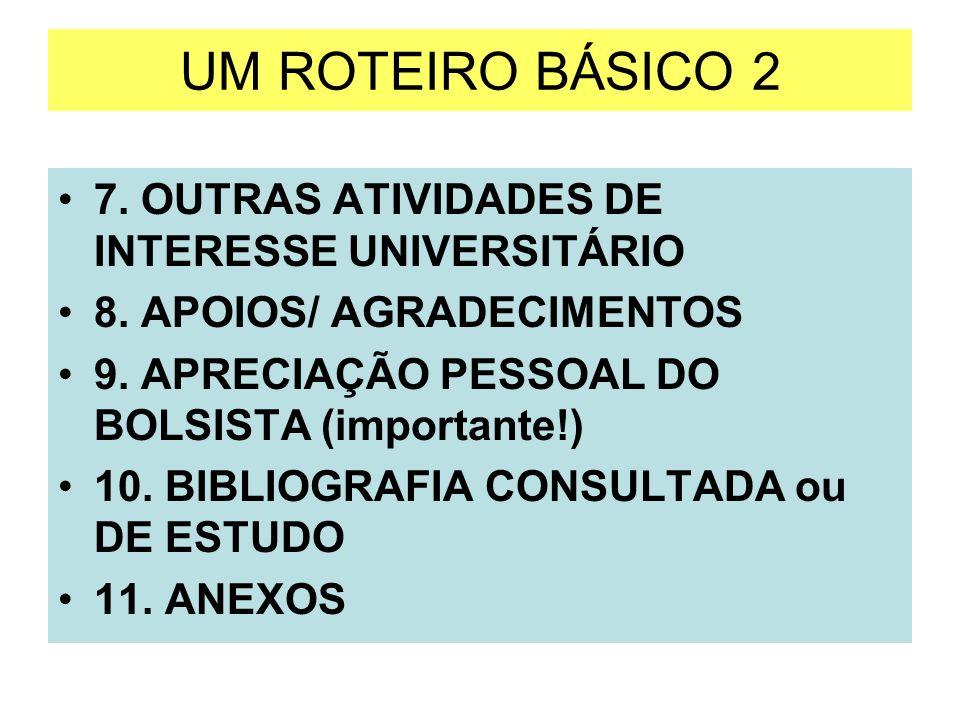 UM ROTEIRO BÁSICO 2 7. OUTRAS ATIVIDADES DE INTERESSE UNIVERSITÁRIO 8. APOIOS/ AGRADECIMENTOS 9. APRECIAÇÃO PESSOAL DO BOLSISTA (importante!) 10. BIBL