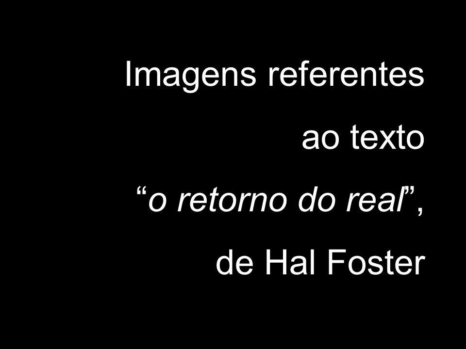 Imagens referentes ao texto o retorno do real, de Hal Foster