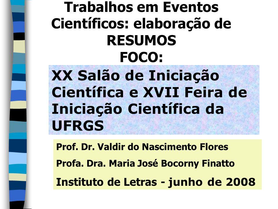 Trabalhos em Eventos Científicos: elaboração de RESUMOS FOCO: XX Salão de Iniciação Científica e XVII Feira de Iniciação Científica da UFRGS Prof. Dr.