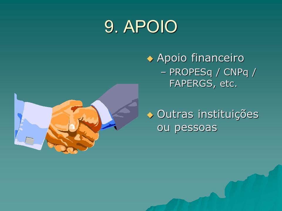 9. APOIO Apoio financeiro Apoio financeiro –PROPESq / CNPq / FAPERGS, etc. Outras instituições ou pessoas Outras instituições ou pessoas