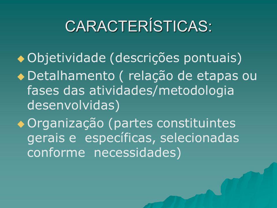 CARACTERÍSTICAS: Objetividade (descrições pontuais) Detalhamento ( relação de etapas ou fases das atividades/metodologia desenvolvidas) Organização (p