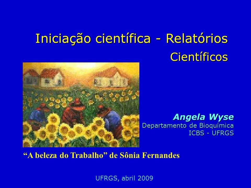 Iniciação científica - Relatórios Científicos Angela Wyse Departamento de Bioquímica ICBS - UFRGS UFRGS, abril 2009 A beleza do Trabalho de Sônia Fern
