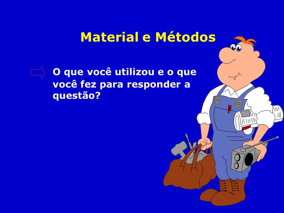 Material e Métodos O que você utilizou e o que você fez para responder a questão?