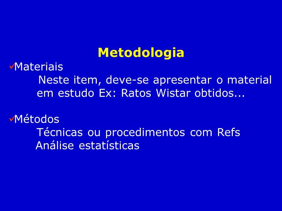 Metodologia Materiais Neste item, deve-se apresentar o material em estudo Ex: Ratos Wistar obtidos... Métodos Técnicas ou procedimentos com Refs Análi
