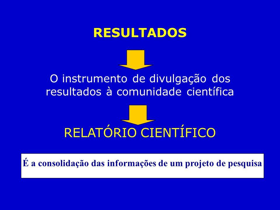 RESULTADOS O instrumento de divulgação dos resultados à comunidade científica RELATÓRIO CIENTÍFICO É a consolidação das informações de um projeto de p
