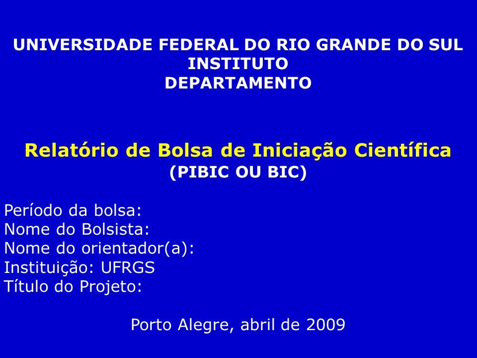 UNIVERSIDADE FEDERAL DO RIO GRANDE DO SUL INSTITUTO DEPARTAMENTO Relatório de Bolsa de Iniciação Científica (PIBIC OU BIC) Período da bolsa: Nome do B