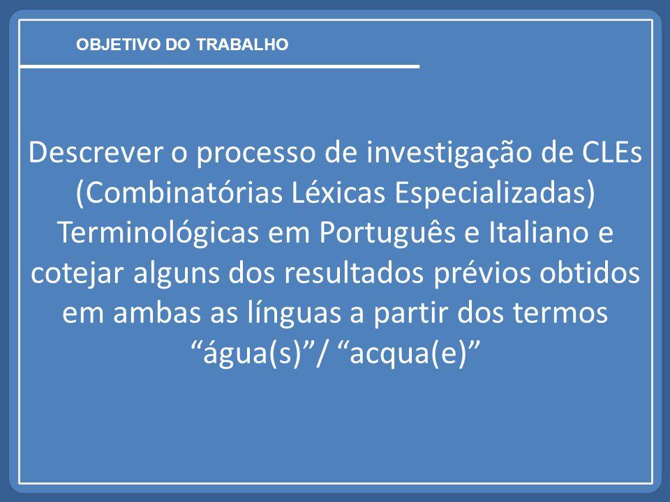 Descrever o processo de investigação de CLEs (Combinatórias Léxicas Especializadas) Terminológicas em Português e Italiano e cotejar alguns dos resultados prévios obtidos em ambas as línguas a partir dos termoságua(s)/ acqua(e) OBJETIVO DO TRABALHO