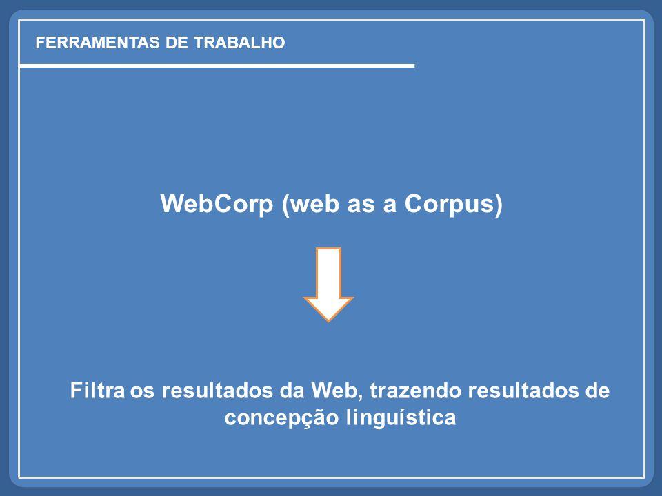 WebCorp (web as a Corpus) FERRAMENTAS DE TRABALHO Filtra os resultados da Web, trazendo resultados de concepção linguística