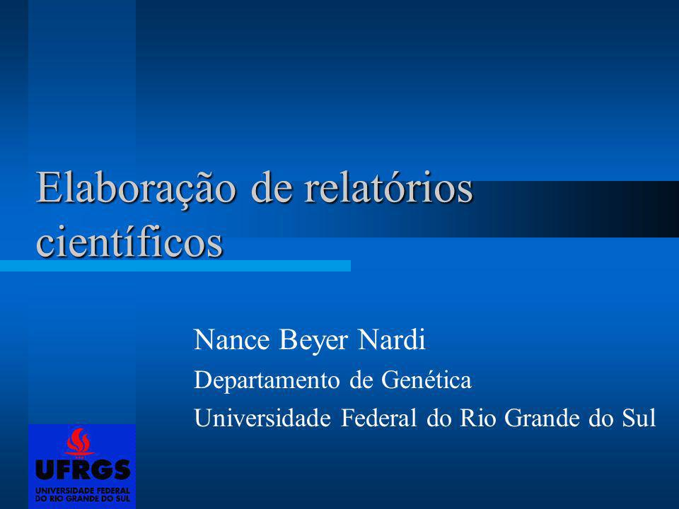 Elaboração de relatórios científicos Nance Beyer Nardi Departamento de Genética Universidade Federal do Rio Grande do Sul