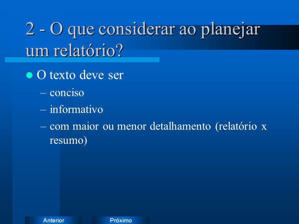PróximoAnterior 2 - O que considerar ao planejar um relatório? O texto deve ser –conciso –informativo –com maior ou menor detalhamento (relatório x re