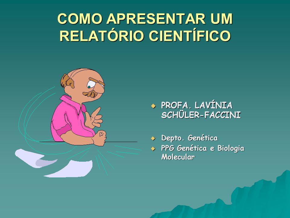 COMO APRESENTAR UM RELATÓRIO CIENTÍFICO PROFA. LAVÍNIA SCHÜLER-FACCINI PROFA. LAVÍNIA SCHÜLER-FACCINI Depto. Genética Depto. Genética PPG Genética e B