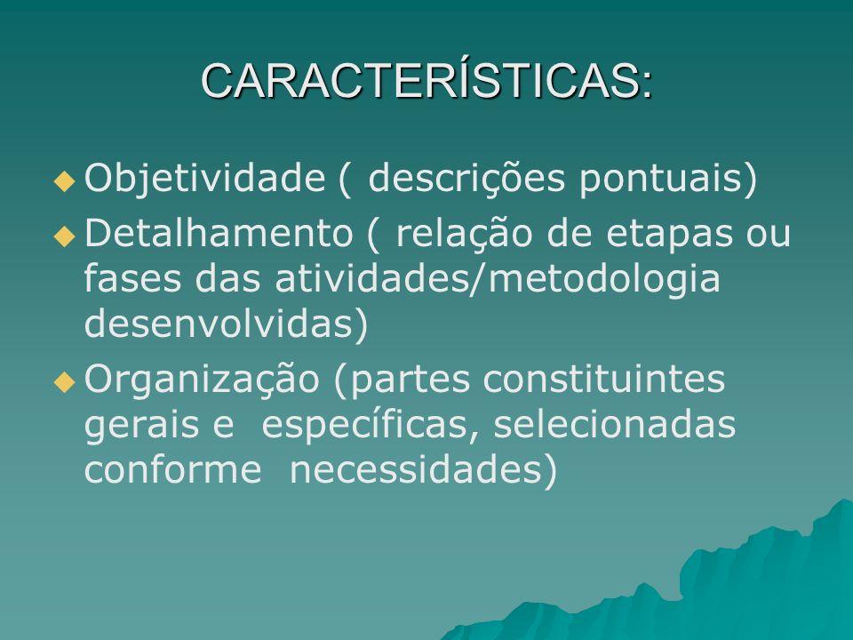 CARACTERÍSTICAS: Objetividade ( descrições pontuais) Detalhamento ( relação de etapas ou fases das atividades/metodologia desenvolvidas) Organização (