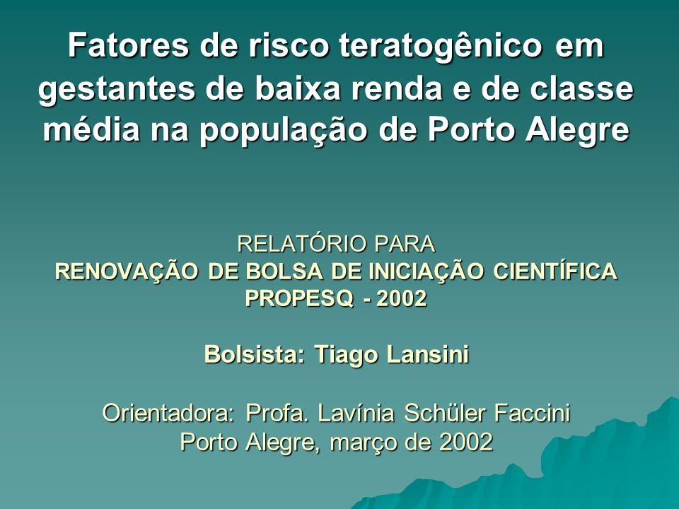 Fatores de risco teratogênico em gestantes de baixa renda e de classe média na população de Porto Alegre RELATÓRIO PARA RENOVAÇÃO DE BOLSA DE INICIAÇÃ