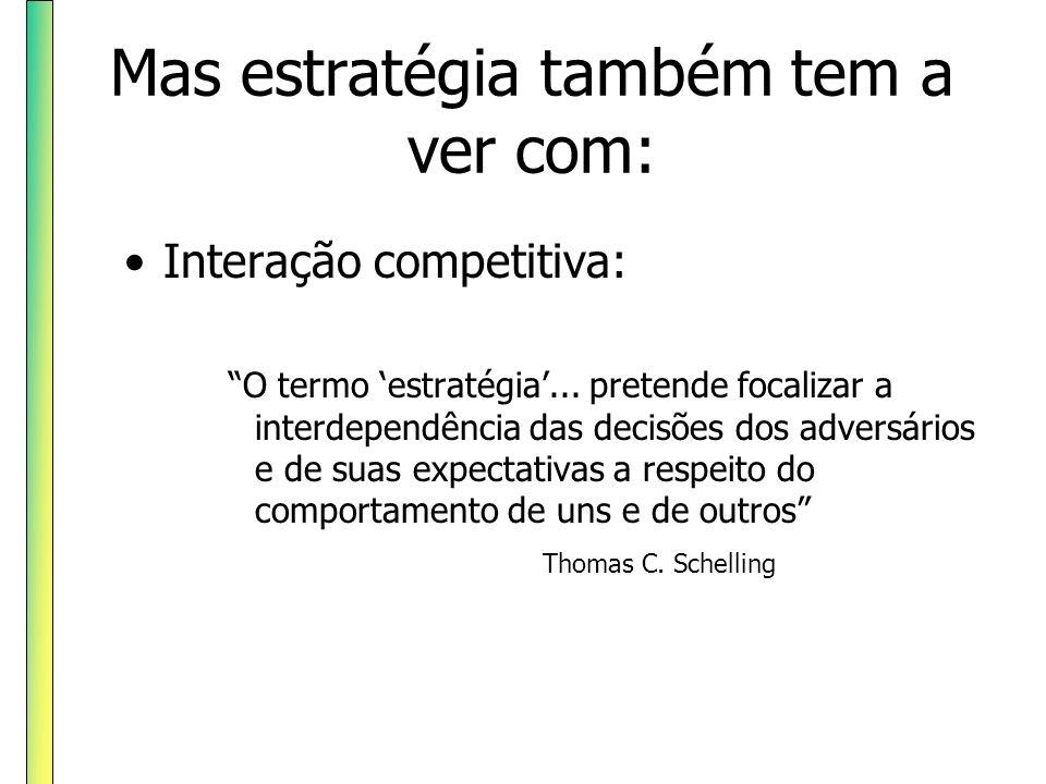 Mas estratégia também tem a ver com: Interação competitiva: O termo estratégia... pretende focalizar a interdependência das decisões dos adversários e