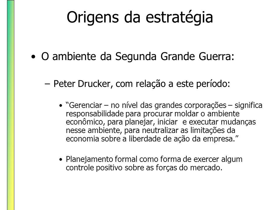 Origens da estratégia O ambiente da Segunda Grande Guerra: –Peter Drucker, com relação a este período: Gerenciar – no nível das grandes corporações –