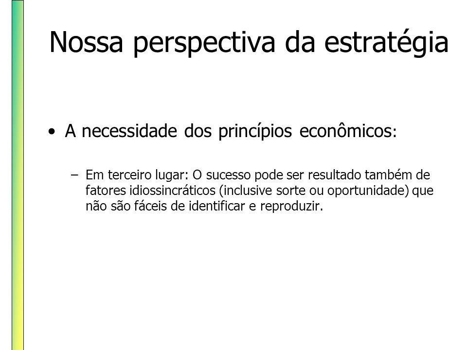 Nossa perspectiva da estratégia A necessidade dos princípios econômicos : –Em terceiro lugar: O sucesso pode ser resultado também de fatores idiossinc