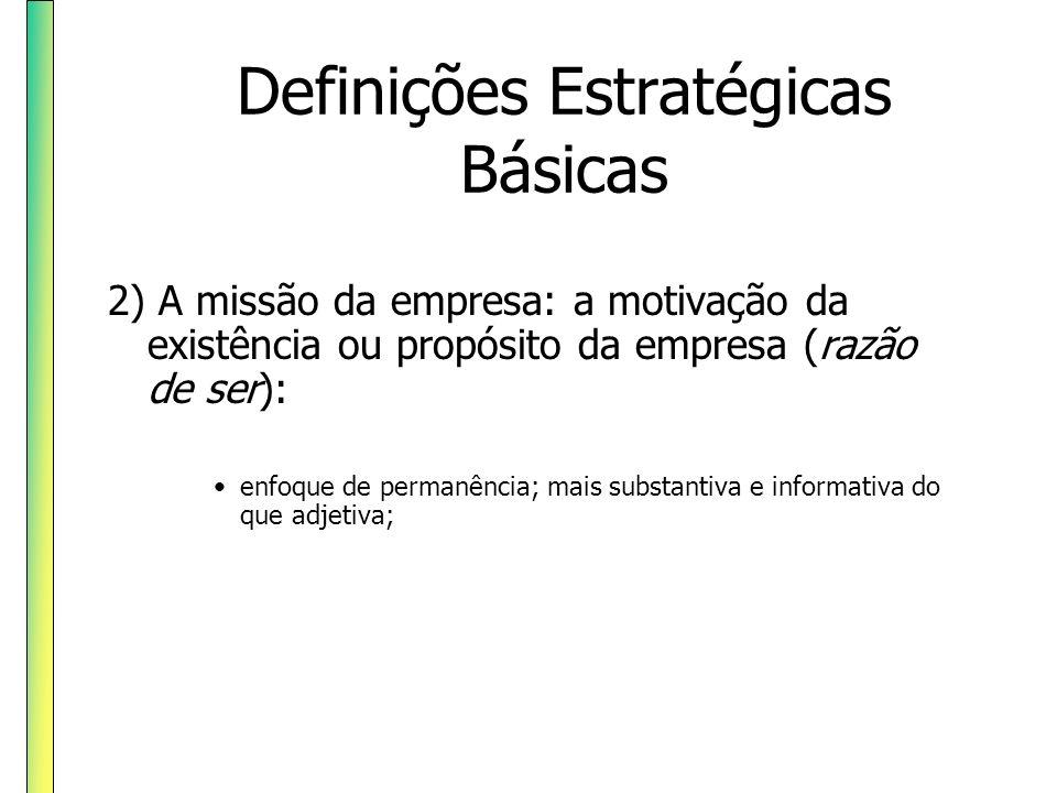 Definições Estratégicas Básicas 2) A missão da empresa: a motivação da existência ou propósito da empresa (razão de ser): enfoque de permanência; mais
