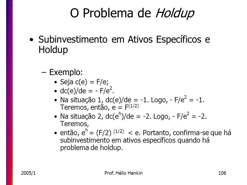 2005/1Prof. Hélio Henkin106 O Problema de Holdup Subinvestimento em Ativos Específicos e Holdup –Exemplo: Seja c(e) = F/e; dc(e)/de = - F/e 2. Na situ