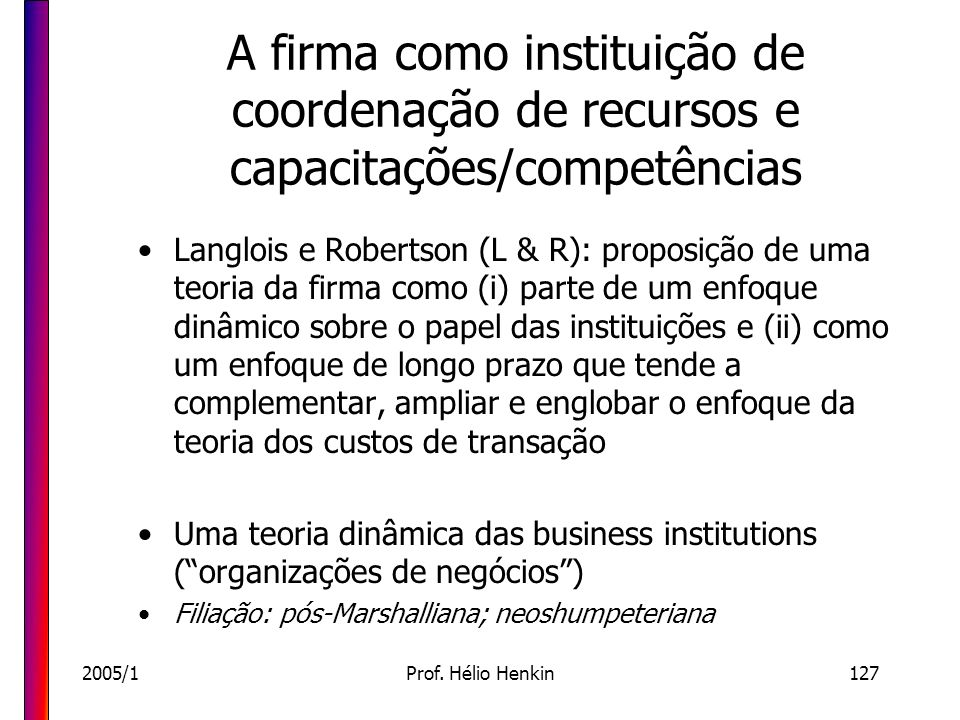 2005/1Prof. Hélio Henkin127 A firma como instituição de coordenação de recursos e capacitações/competências Langlois e Robertson (L & R): proposição d
