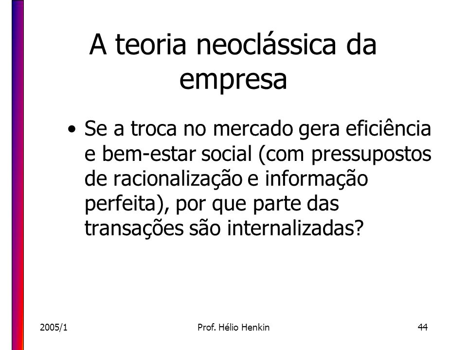 2005/1Prof. Hélio Henkin44 A teoria neoclássica da empresa Se a troca no mercado gera eficiência e bem-estar social (com pressupostos de racionalizaçã