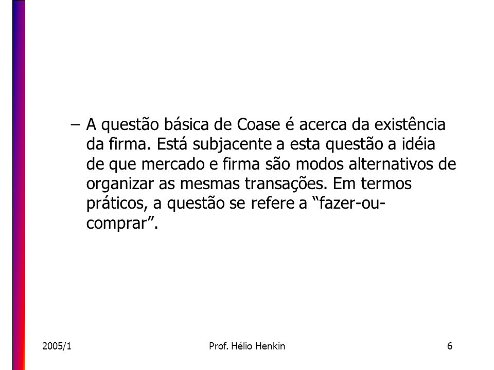2005/1Prof. Hélio Henkin6 –A questão básica de Coase é acerca da existência da firma. Está subjacente a esta questão a idéia de que mercado e firma sã