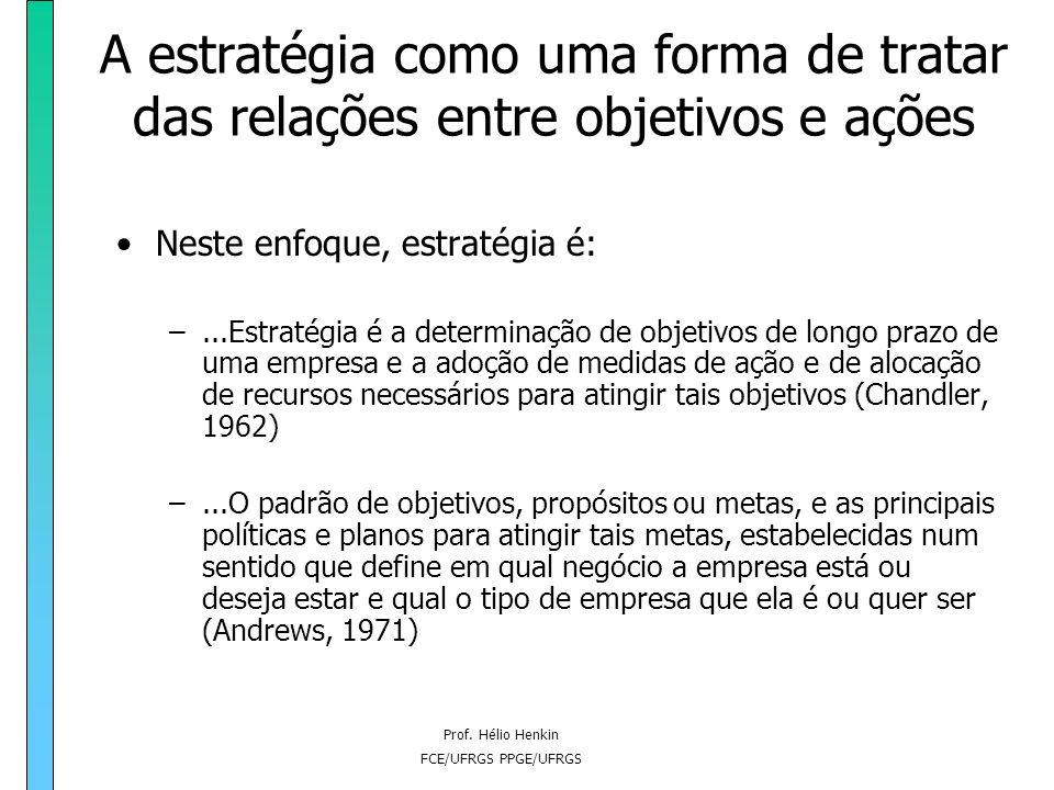 Prof. Hélio Henkin FCE/UFRGS PPGE/UFRGS A estratégia como uma forma de tratar das relações entre objetivos e ações Neste enfoque, a estratégia é predo