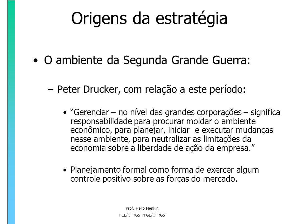 Prof. Hélio Henkin FCE/UFRGS PPGE/UFRGS Origens da estratégia O ambiente da Segunda Grande Guerra: –Peter Drucker, com relação a este período: Gerenci