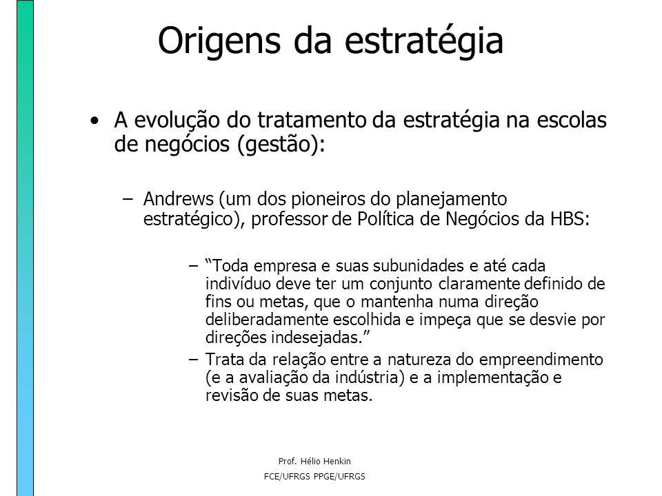 Prof. Hélio Henkin FCE/UFRGS PPGE/UFRGS Origens da estratégia A evolução do tratamento da estratégia na escolas de negócios (gestão): –Na década de 50