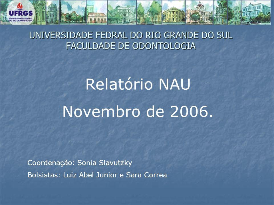UNIVERSIDADE FEDRAL DO RIO GRANDE DO SUL FACULDADE DE ODONTOLOGIA Relatório NAU Novembro de 2006. Coordenação: Sonia Slavutzky Bolsistas: Luiz Abel Ju