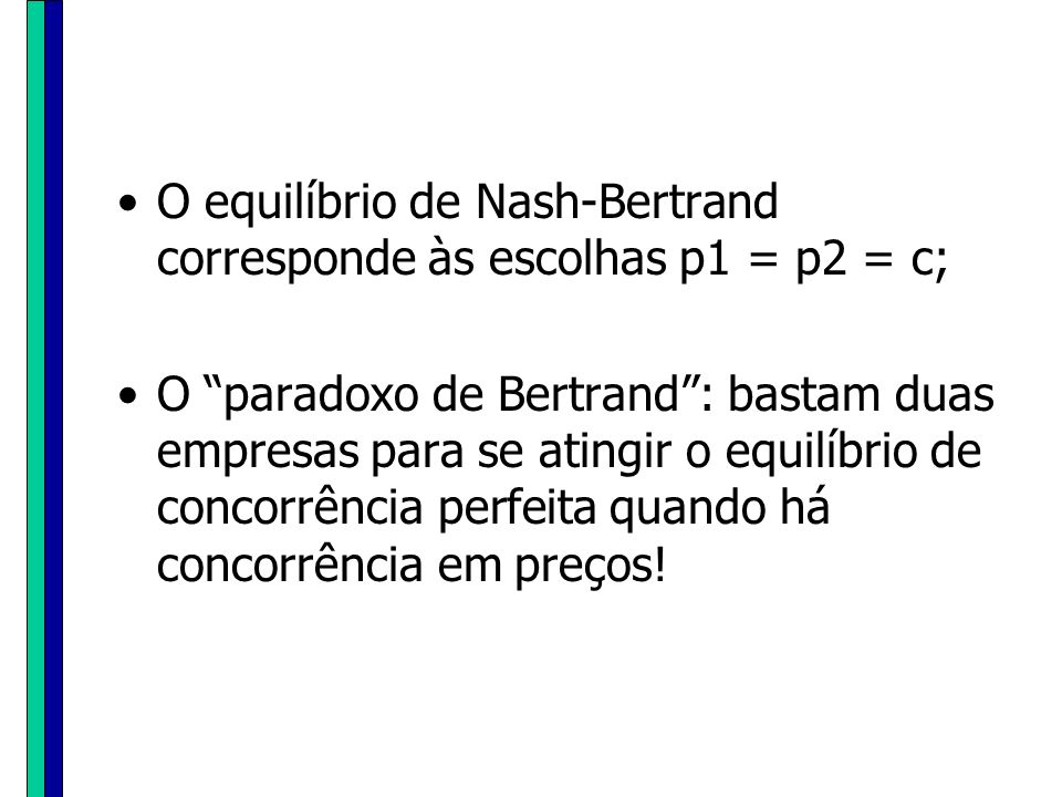 O equilíbrio de Nash-Bertrand corresponde às escolhas p1 = p2 = c; O paradoxo de Bertrand: bastam duas empresas para se atingir o equilíbrio de concor