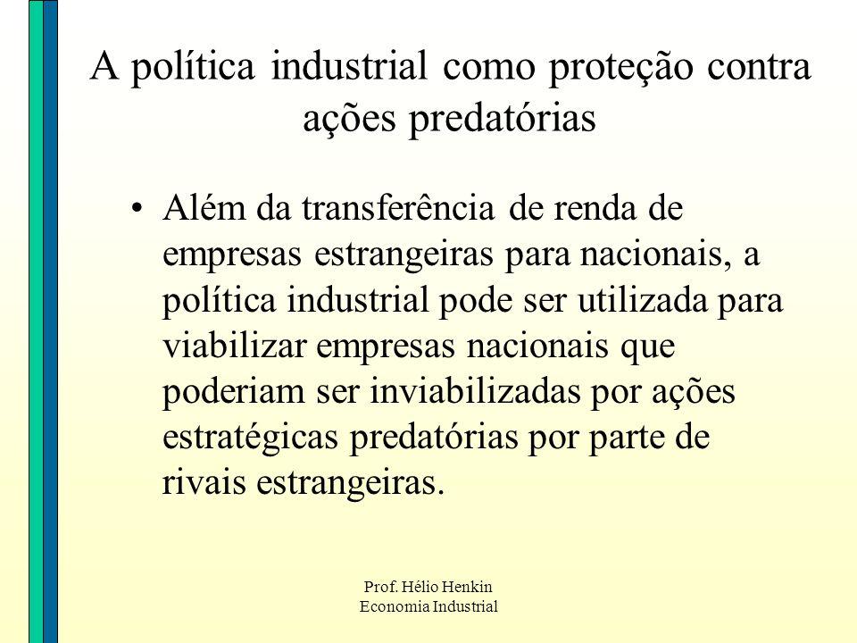 Prof. Hélio Henkin Economia Industrial A política industrial como proteção contra ações predatórias Além da transferência de renda de empresas estrang