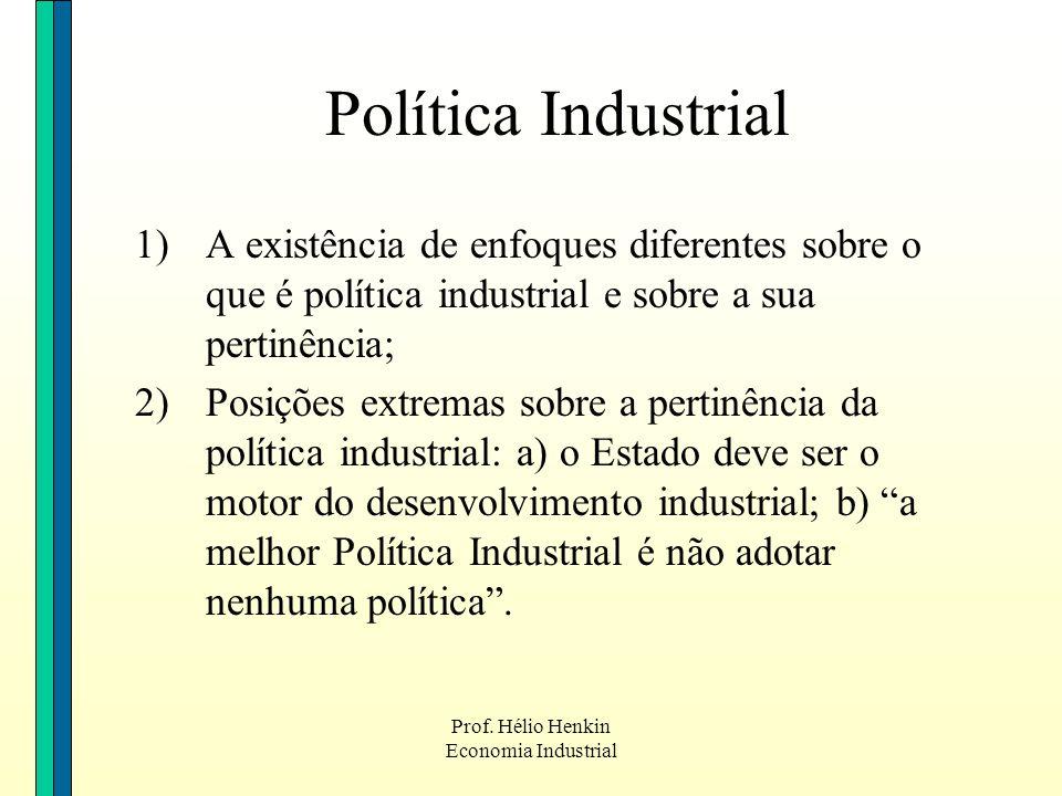 Prof. Hélio Henkin Economia Industrial Política Industrial 1)A existência de enfoques diferentes sobre o que é política industrial e sobre a sua perti