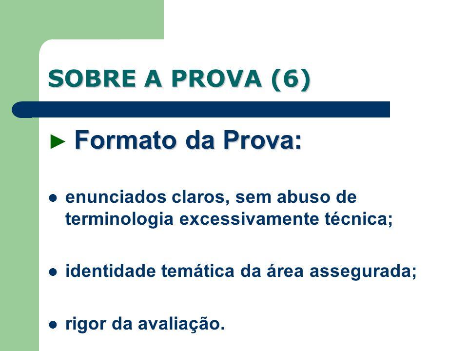 SOBRE A PROVA (6) Formato da Prova: Formato da Prova: enunciados claros, sem abuso de terminologia excessivamente técnica; identidade temática da área assegurada; rigor da avaliação.