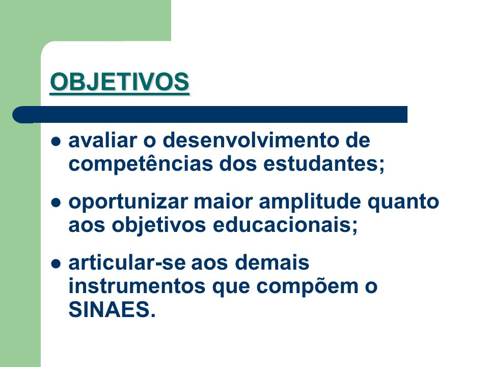 OBJETIVOS avaliar o desenvolvimento de competências dos estudantes; oportunizar maior amplitude quanto aos objetivos educacionais; articular-se aos demais instrumentos que compõem o SINAES.