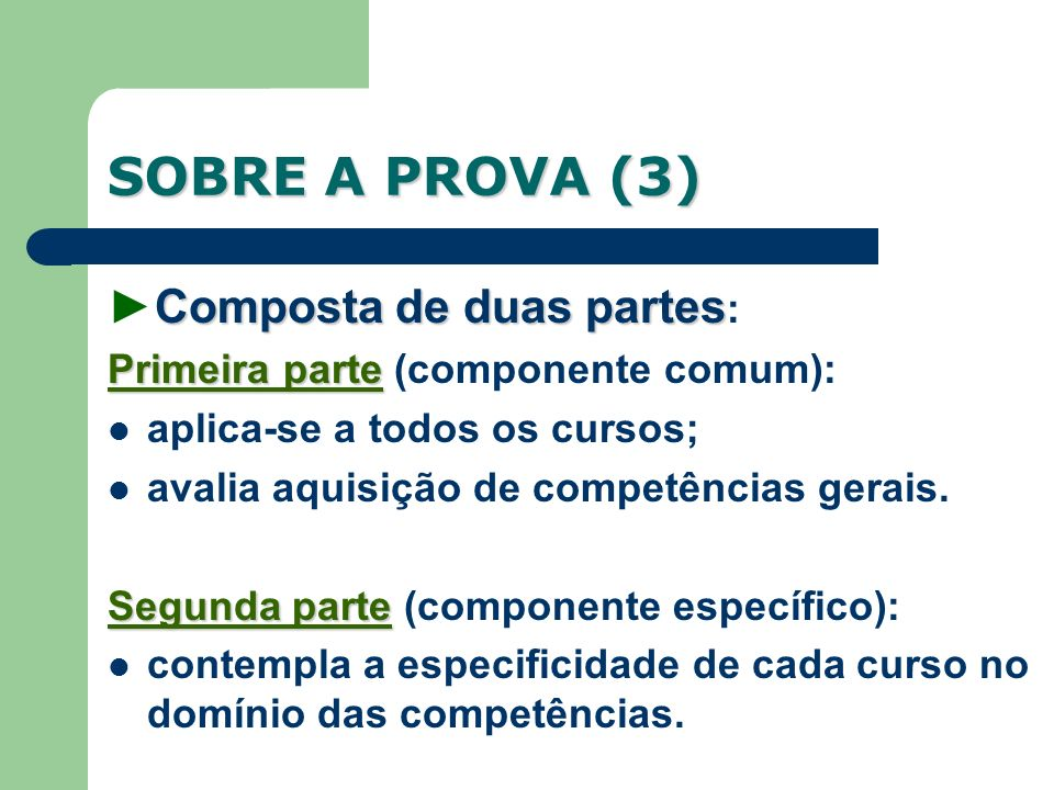 SOBRE A PROVA (3) Composta de duas partesComposta de duas partes : Primeira parte Primeira parte (componente comum): aplica-se a todos os cursos; avalia aquisição de competências gerais.