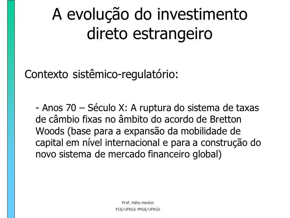Prof. Hélio Henkin FCE/UFRGS PPGE/UFRGS A evolução do investimento direto estrangeiro Contexto sistêmico-regulatório: - Anos 70 – Século X: A ruptura