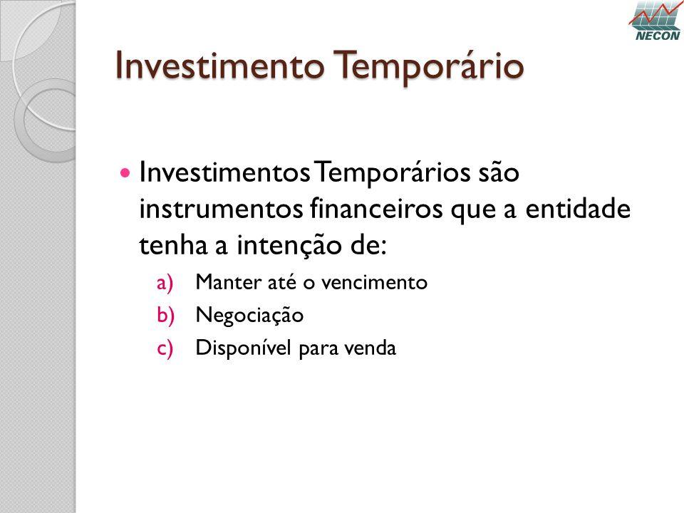 Investimento Temporário Investimentos Temporários são instrumentos financeiros que a entidade tenha a intenção de: a)Manter até o vencimento b)Negocia