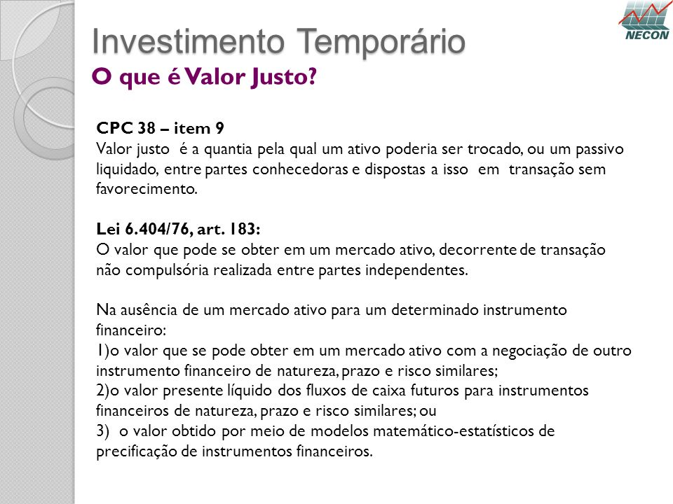 Investimento Temporário O que é Valor Justo? CPC 38 – item 9 Valor justo é a quantia pela qual um ativo poderia ser trocado, ou um passivo liquidado,