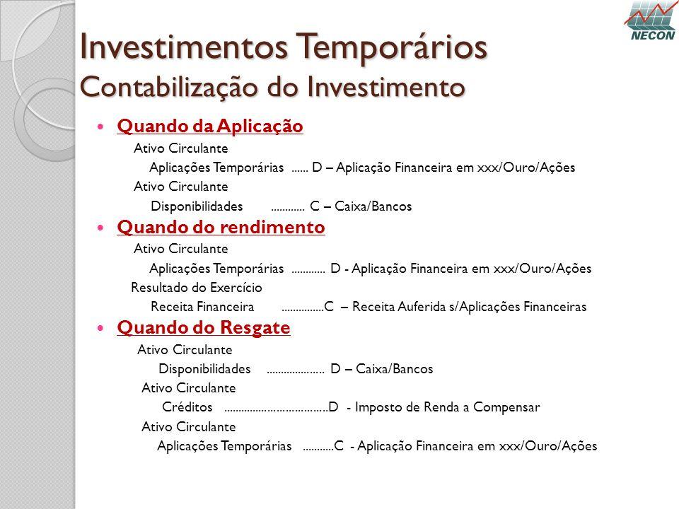 Investimentos Temporários Contabilização do Investimento Quando da Aplicação Ativo Circulante Aplicações Temporárias...... D – Aplicação Financeira em