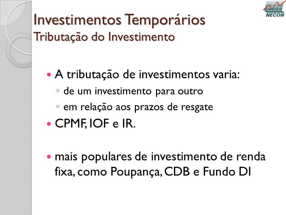 Investimentos Temporários Tributação do Investimento A tributação de investimentos varia: de um investimento para outro em relação aos prazos de resga