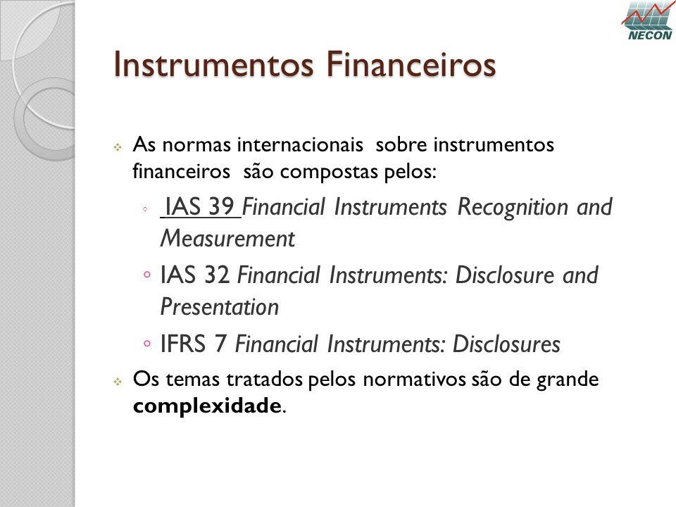 Instrumentos Financeiros As normas internacionais sobre instrumentos financeiros são compostas pelos: IAS 39 Financial Instruments Recognition and Mea