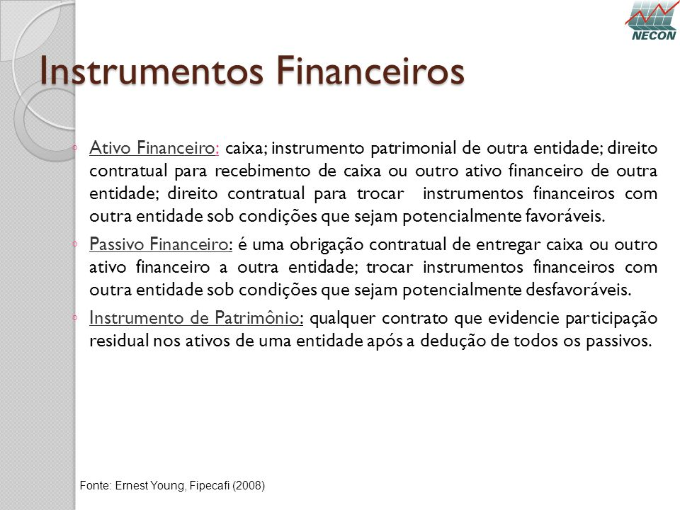 Instrumentos Financeiros Ativo Financeiro: caixa; instrumento patrimonial de outra entidade; direito contratual para recebimento de caixa ou outro ati