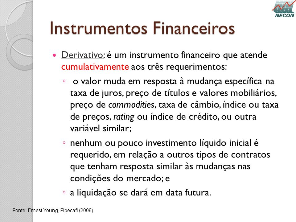 Instrumentos Financeiros Derivativo: é um instrumento financeiro que atende cumulativamente aos três requerimentos: o valor muda em resposta à mudança