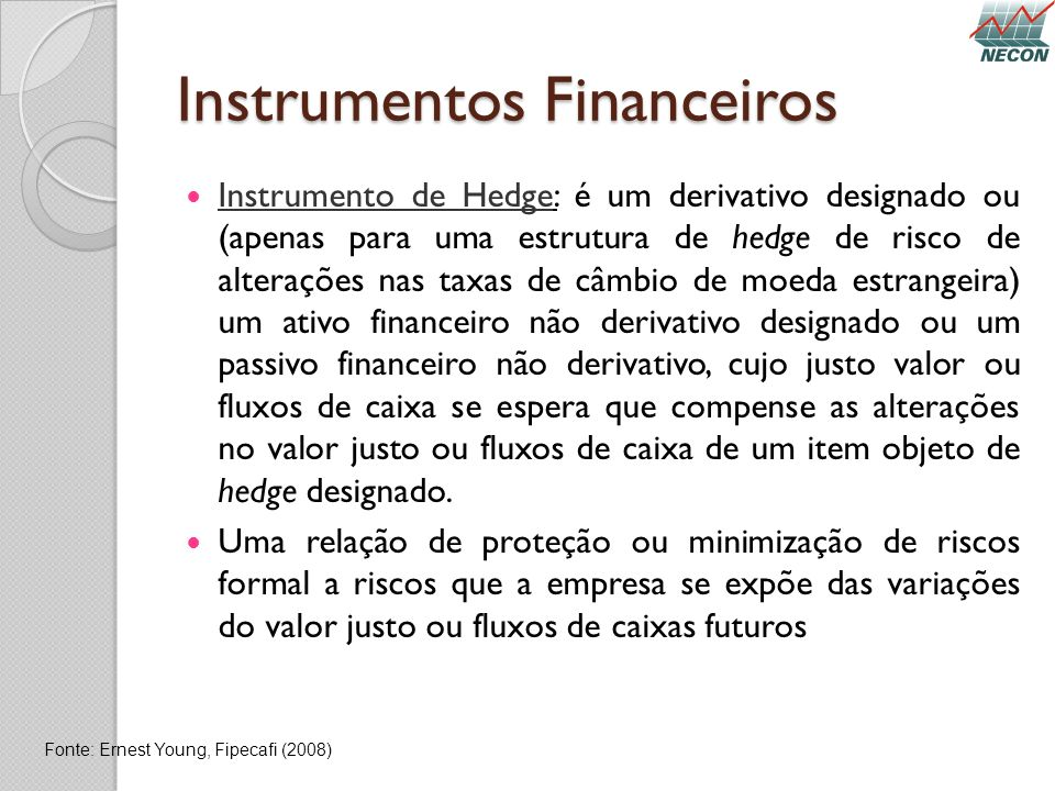 Instrumentos Financeiros Instrumento de Hedge: é um derivativo designado ou (apenas para uma estrutura de hedge de risco de alterações nas taxas de câ
