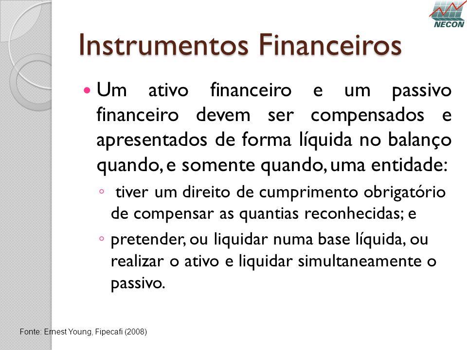 Instrumentos Financeiros Um ativo financeiro e um passivo financeiro devem ser compensados e apresentados de forma líquida no balanço quando, e soment