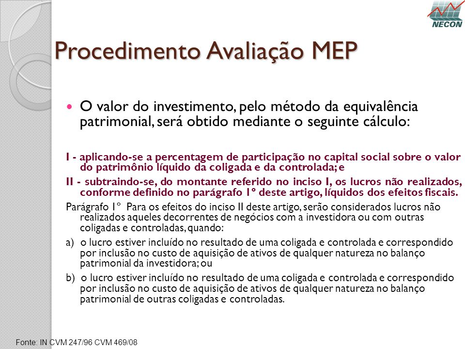 Procedimento Avaliação MEP O valor do investimento, pelo método da equivalência patrimonial, será obtido mediante o seguinte cálculo: I - aplicando-se
